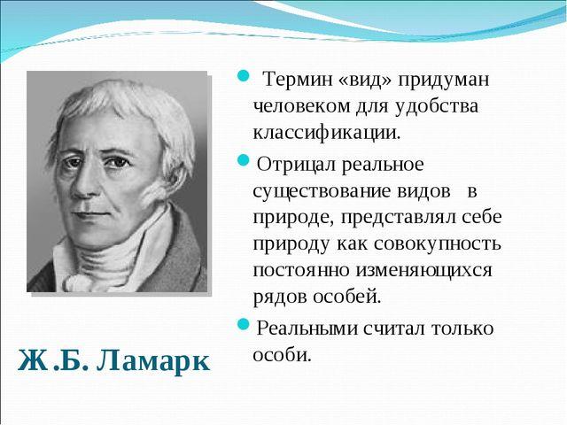 Ж.Б. Ламарк Термин «вид» придуман человеком для удобства классификации. Отриц...