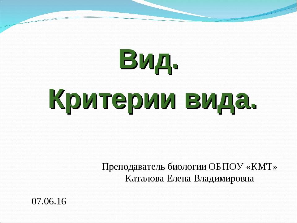 Преподаватель биологии ОБПОУ «КМТ» Каталова Елена Владимировна * Вид. Критери...