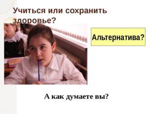 Учиться или сохранить здоровье? А как думаете вы? Альтернатива?