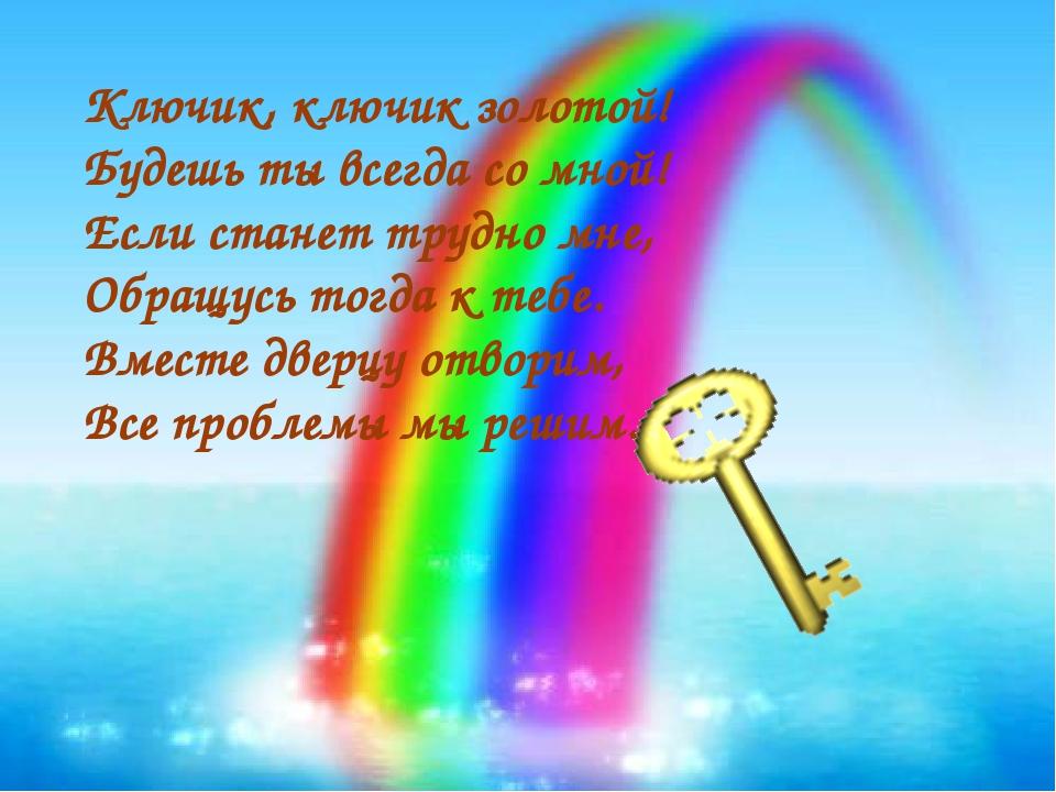 Ключик, ключик золотой! Будешь ты всегда со мной! Если станет трудно мне, Обр...