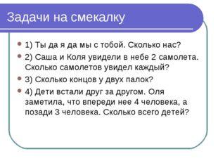 Задачи на смекалку 1) Ты да я да мы с тобой. Сколько нас? 2) Саша и Коля увид