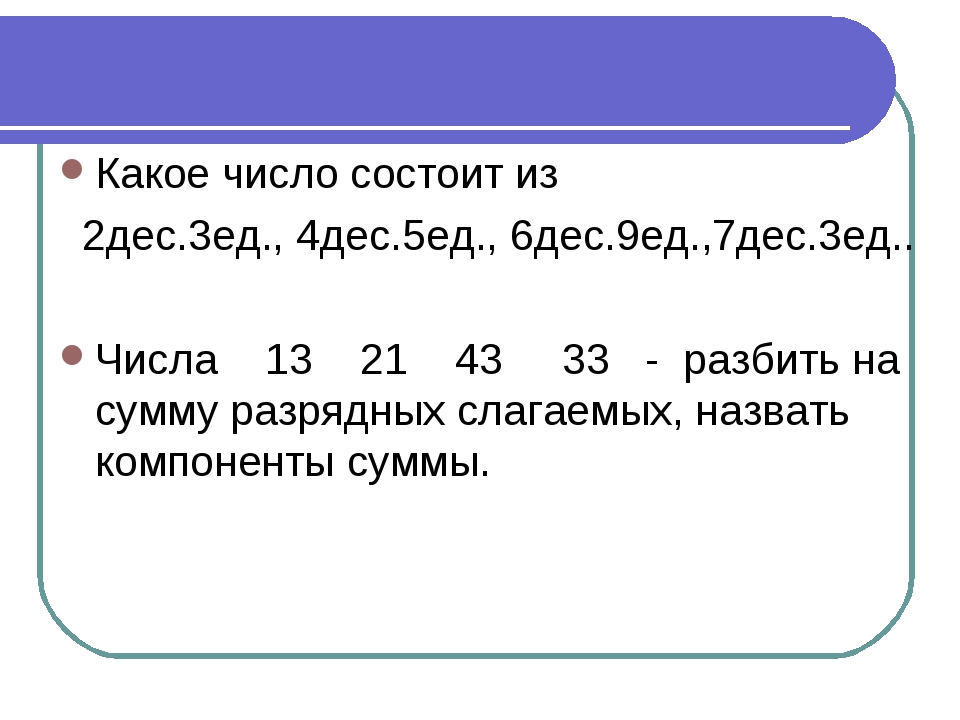Какое число состоит из 2дес.3ед., 4дес.5ед., 6дес.9ед.,7дес.3ед.. Числа 13 21...