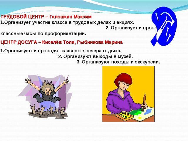 ТРУДОВОЙ ЦЕНТР – Гапошкин Максим 1.Организует участие класса в трудовых делах...