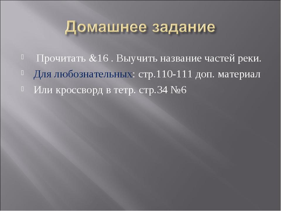 Прочитать &16 . Выучить название частей реки. Для любознательных: стр.110-11...