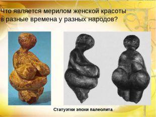 Статуэтки эпохи палеолита Что является мерилом женской красоты в разные време