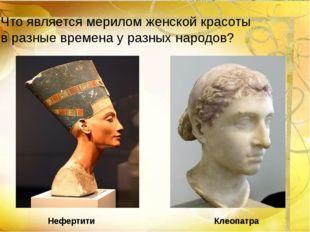 Нефертити Клеопатра Что является мерилом женской красоты в разные времена у р