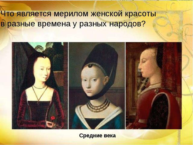 Средние века Что является мерилом женской красоты в разные времена у разных н...