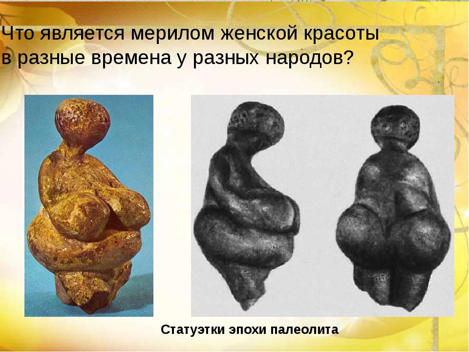 Статуэтки эпохи палеолита Что является мерилом женской красоты в разные време...