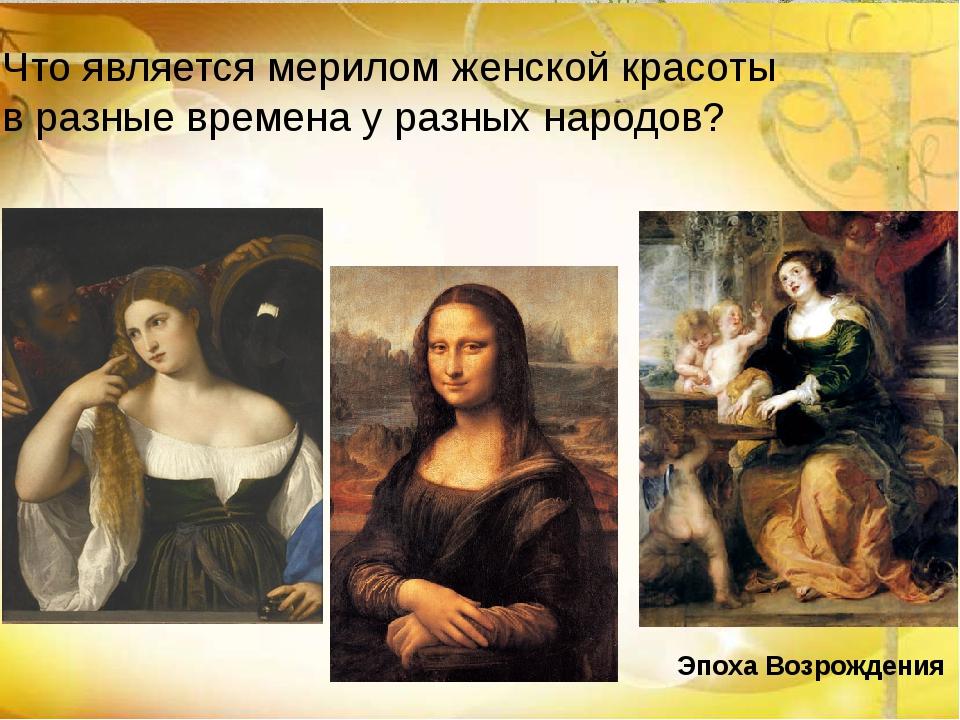 Эпоха Возрождения Что является мерилом женской красоты в разные времена у раз...