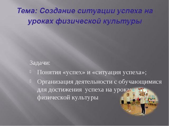 Задачи: Понятия «успех» и «ситуация успеха»; Организация деятельности с обуча...
