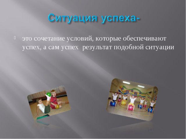 это сочетание условий, которые обеспечивают успех, а сам успех результат подо...