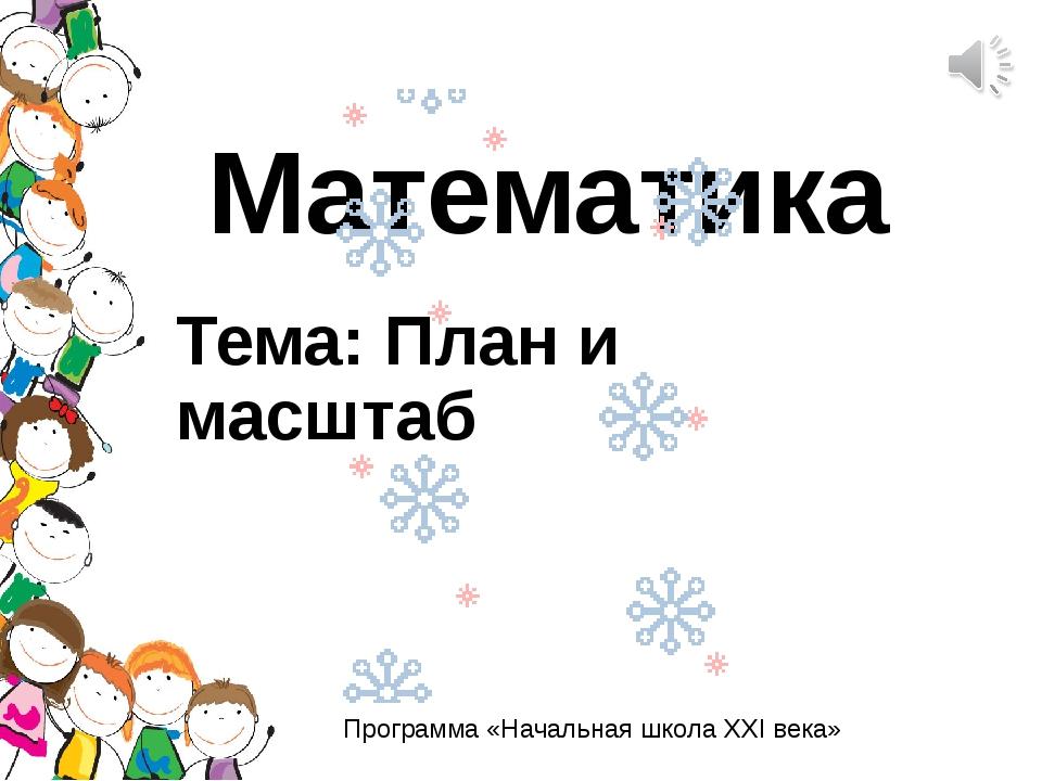 Математика Тема: План и масштаб Программа «Начальная школа XXI века»