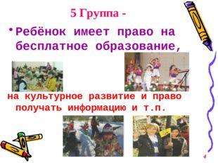 5 Группа - Ребёнок имеет право на бесплатное образование, на культурное разви