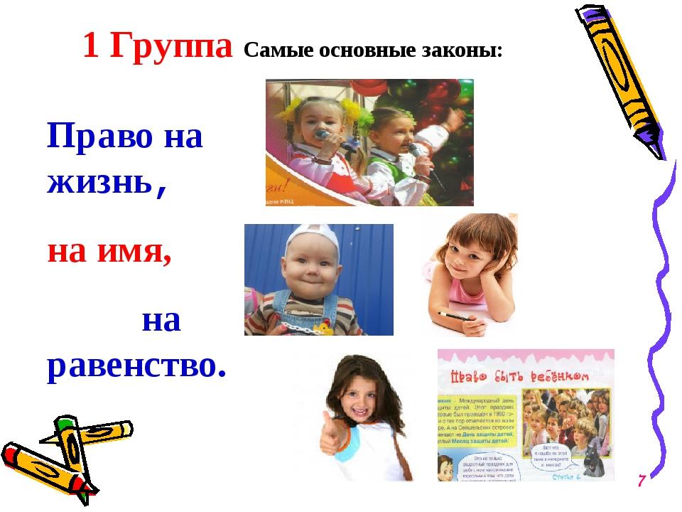 1 Группа Самые основные законы: Право на жизнь, на имя, на равенство. 7