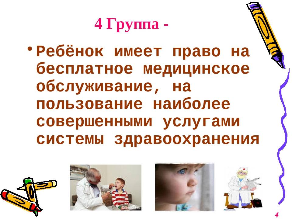 4 Группа - Ребёнок имеет право на бесплатное медицинское обслуживание, на пол...