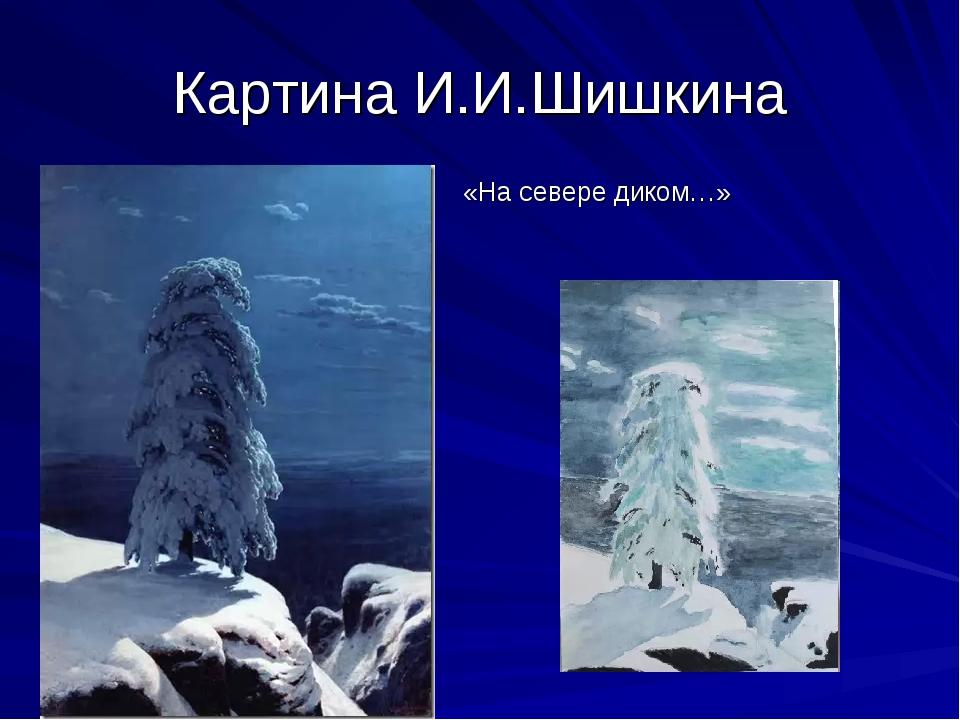 Картина И.И.Шишкина «На севере диком…»