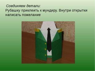 Соединяем детали: Рубашку приклеить к мундиру. Внутри открытки написать поже
