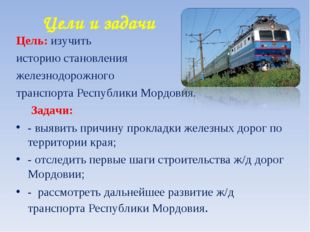 Цели и задачи Цель: изучить историю становления железнодорожного транспорта Р