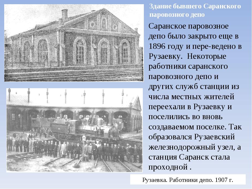 Саранское паровозное депо было закрыто еще в 1896 году и переведено в Рузаев...
