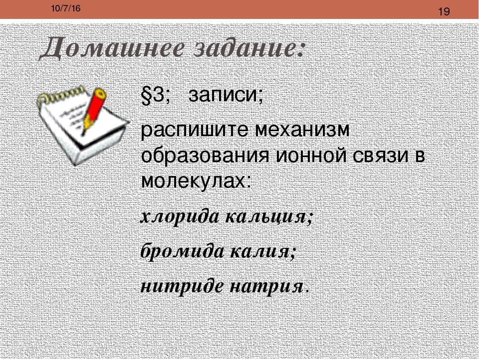 Домашнее задание: §3; записи; распишите механизм образования ионной связи в м...