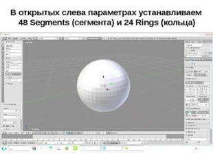 В открытых слева параметрах устанавливаем 48 Segments (сегмента) и 24 Rings (