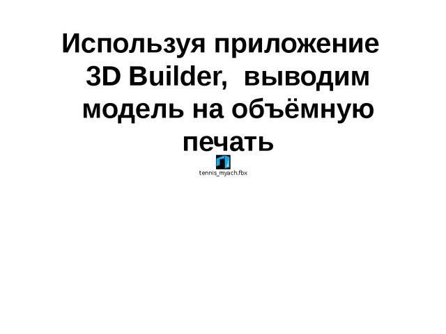 Используя приложение 3D Builder, выводим модель на объёмную печать