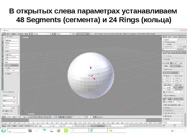 В открытых слева параметрах устанавливаем 48 Segments (сегмента) и 24 Rings (...