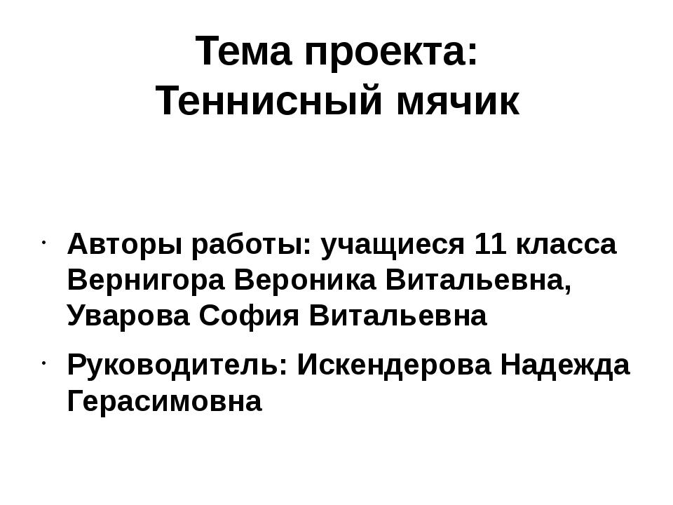 Тема проекта: Теннисный мячик Авторы работы: учащиеся 11 класса Вернигора Вер...