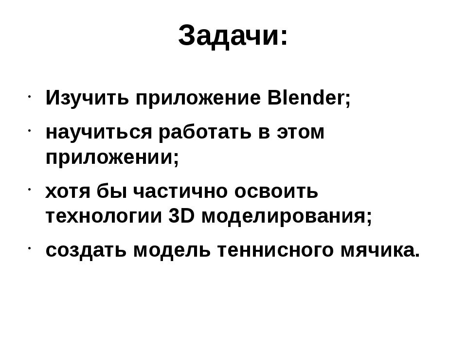 Задачи: Изучить приложение Blender; научиться работать в этом приложении; хот...
