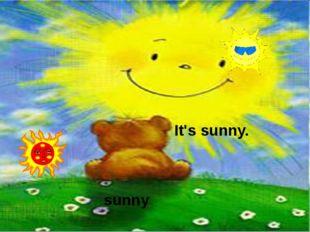 It's sunny. sunny