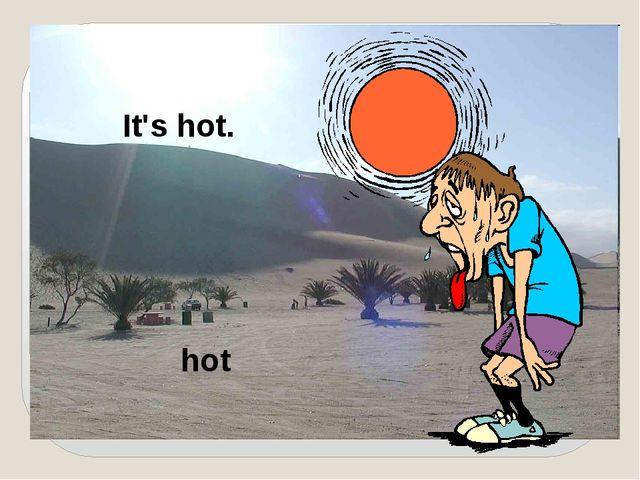 It's hot. hot