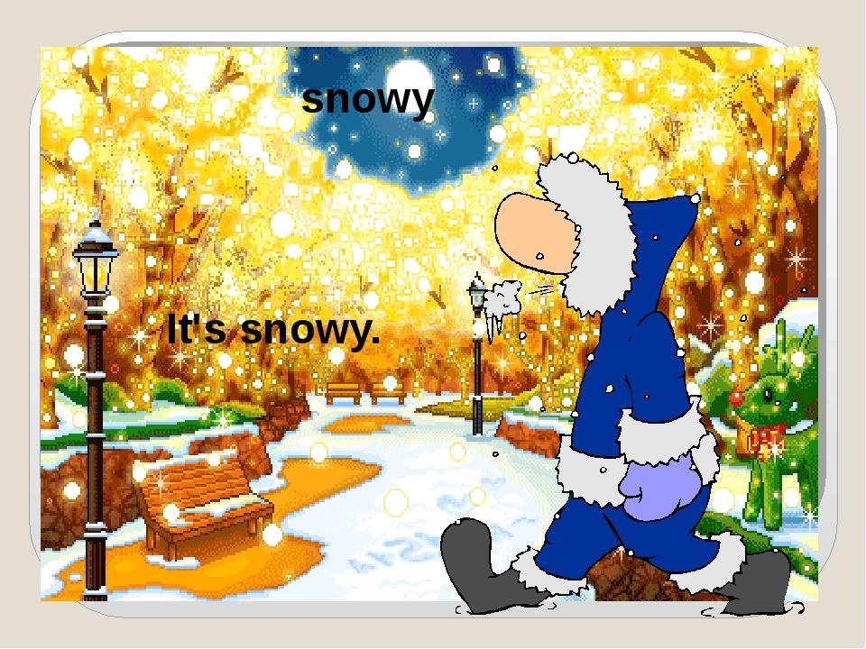 snowy It's snowy.