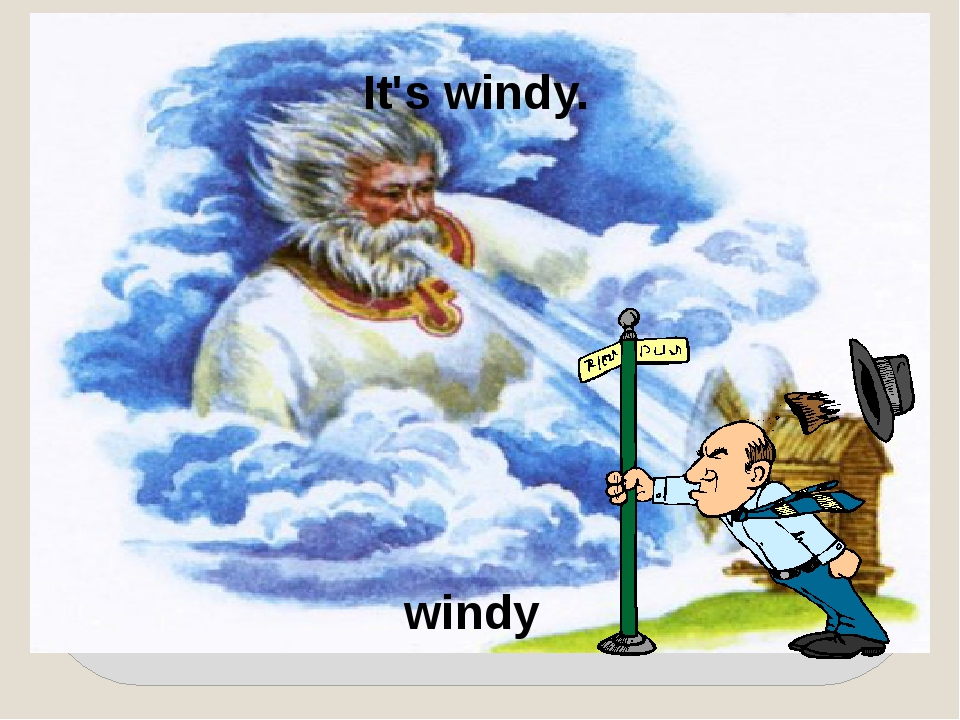 It's windy. windy