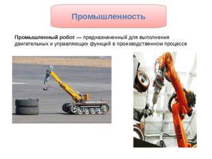 Промышленный робот— предназначенный для выполнения двигательных и управляющи