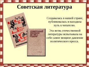 Советская литература Создавалась в нашей стране, публиковалась и находила пут