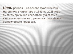 Цель работы – на основе фактического материала в структуре с 1881 по 2025 год