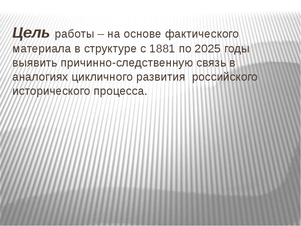 Цель работы – на основе фактического материала в структуре с 1881 по 2025 год...