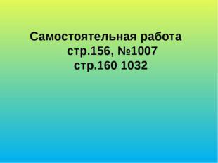 Самостоятельная работа стр.156, №1007 стр.160 1032