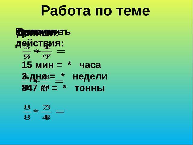 Работа по теме Выполнить действия: Сравнить: Допиши: 15 мин = * часа 3 дня =...