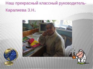Наш прекрасный классный руководитель- Каралиева З.Н.