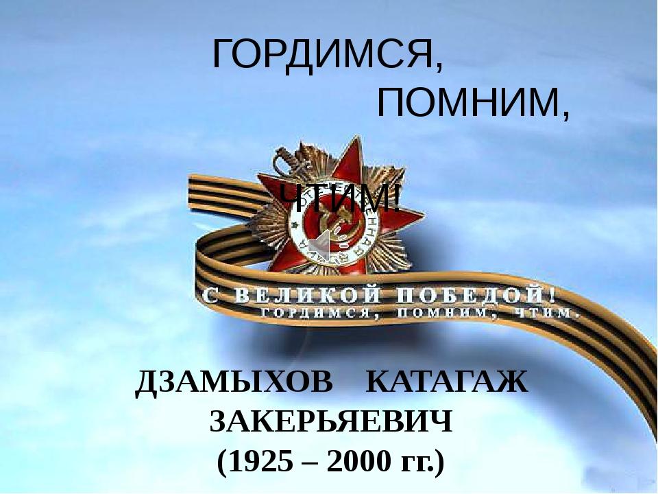 ГОРДИМСЯ, ПОМНИМ, ЧТИМ! ДЗАМЫХОВ КАТАГАЖ ЗАКЕРЬЯЕВИЧ (1925 – 2000 гг.)