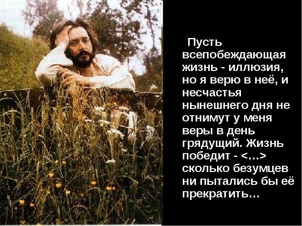 Пусть всепобеждающая жизнь - иллюзия, но я верю в неё, и несчастья нынешнего...