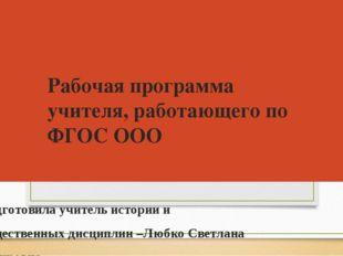 Рабочая программа учителя, работающего по ФГОС ООО Подготовила учитель истори