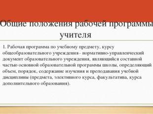Общие положения рабочей программы учителя 1. Рабочая программа по учебному пр