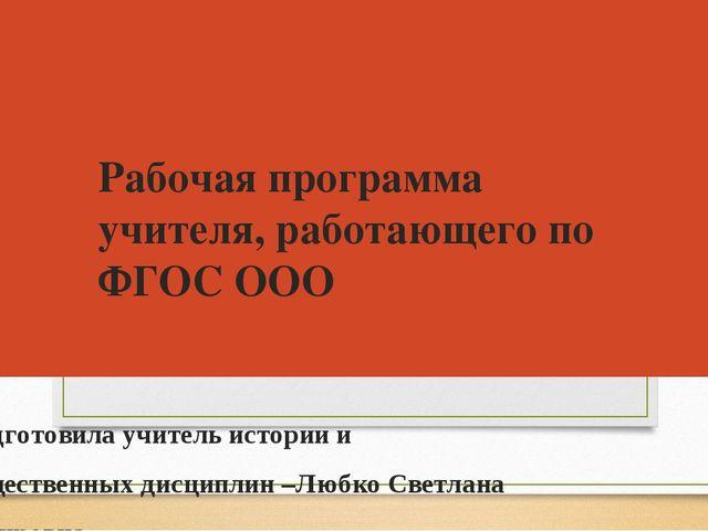 Рабочая программа учителя, работающего по ФГОС ООО Подготовила учитель истори...