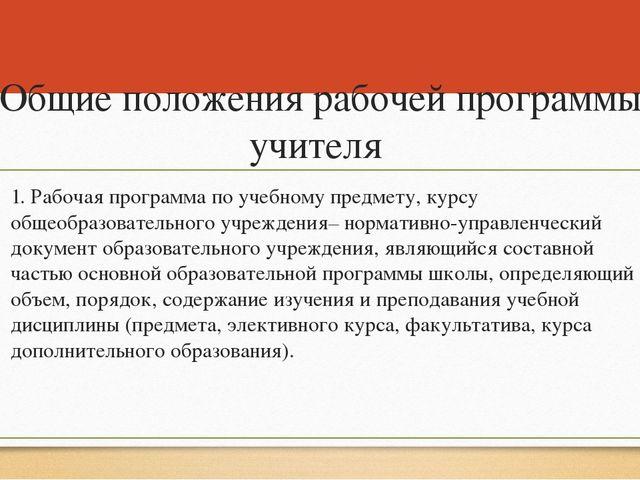 Общие положения рабочей программы учителя 1. Рабочая программа по учебному пр...