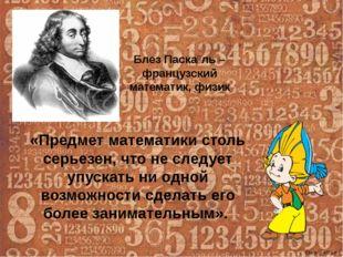 Блез Паска́ль – французский математик, физик «Предмет математики столь серьез
