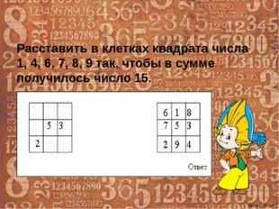 Расставить в клетках квадрата числа 1, 4, 6, 7, 8, 9 так, чтобы в сумме получ