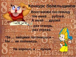 Конкурс болельщиков Восстанови пословицу Не имей … рублей, А имей … друзей …