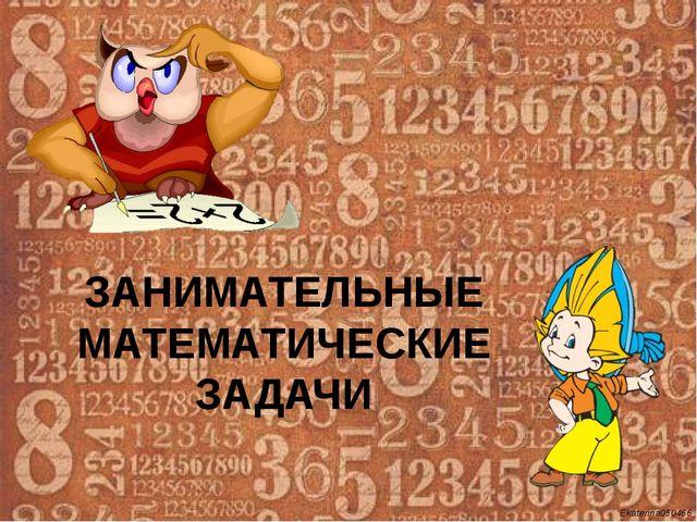 ЗАНИМАТЕЛЬНЫЕ МАТЕМАТИЧЕСКИЕ ЗАДАЧИ Ekaterina050466